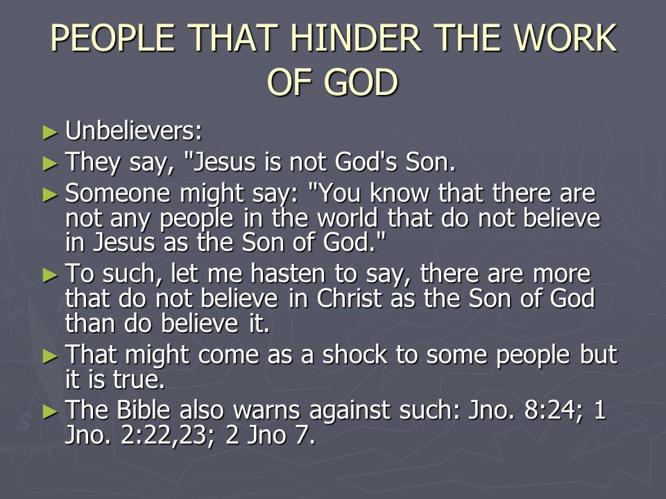 PEOPLE THAT HINDER THE WORK OF GOD Unbelievers: Unbelievers: They say, Jesus is not God s Son.