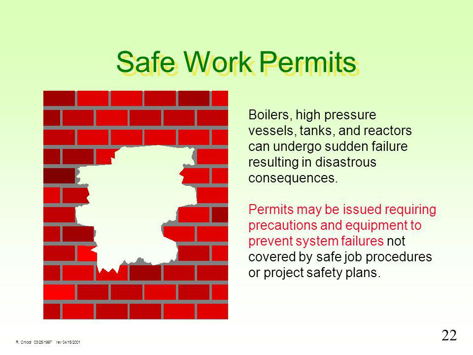 22 R. Chiodi 03/25/1997 rev 04/16/2001 Safe Work Permits Boilers, high pressure vessels, tanks, and reactors can undergo sudden failure resulting in d