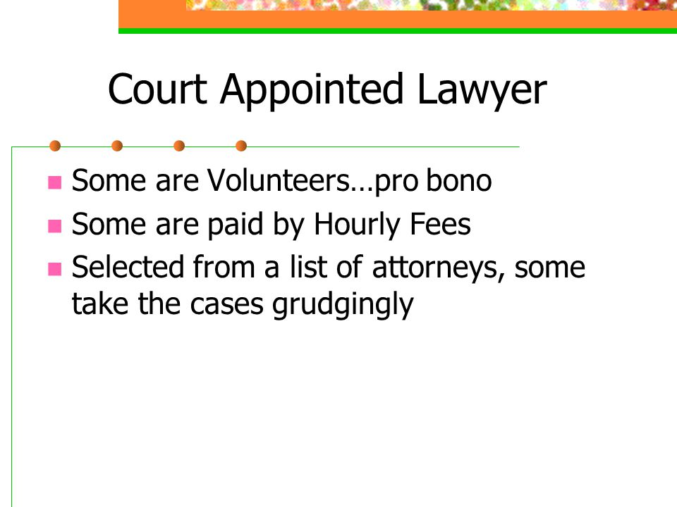 Court Appointed Lawyer Some are Volunteers…pro bono Some are paid by Hourly Fees Selected from a list of attorneys, some take the cases grudgingly