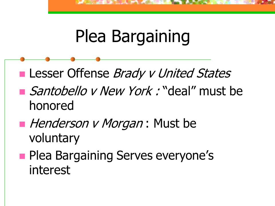 Plea Bargaining Lesser Offense Brady v United States Santobello v New York : deal must be honored Henderson v Morgan : Must be voluntary Plea Bargaining Serves everyones interest