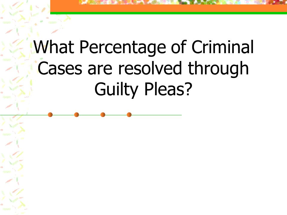 What Percentage of Criminal Cases are resolved through Guilty Pleas