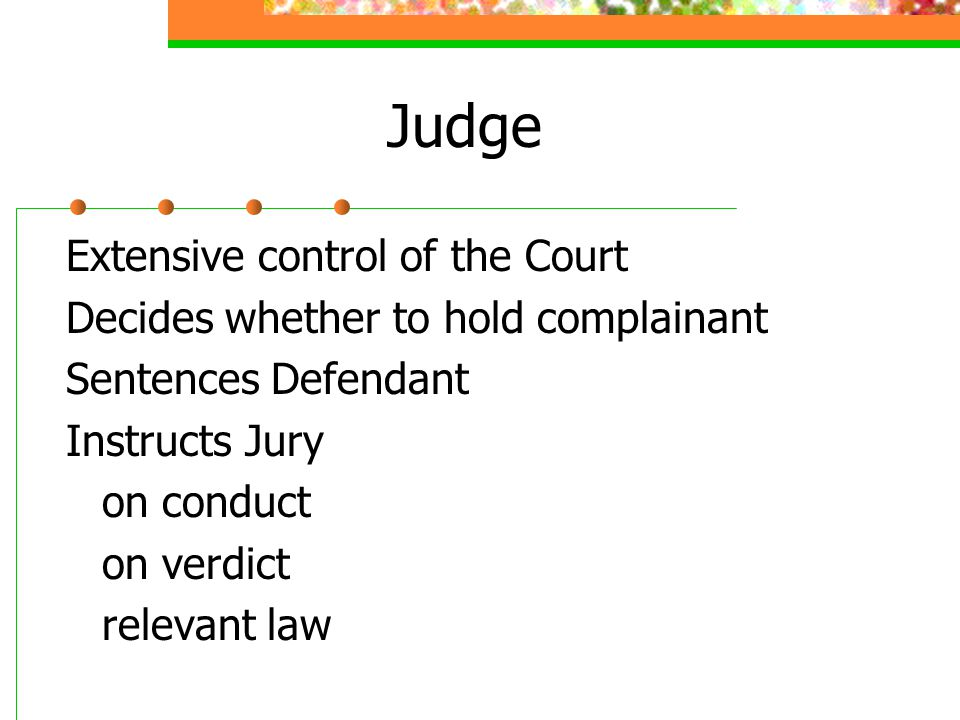 Judge Extensive control of the Court Decides whether to hold complainant Sentences Defendant Instructs Jury on conduct on verdict relevant law