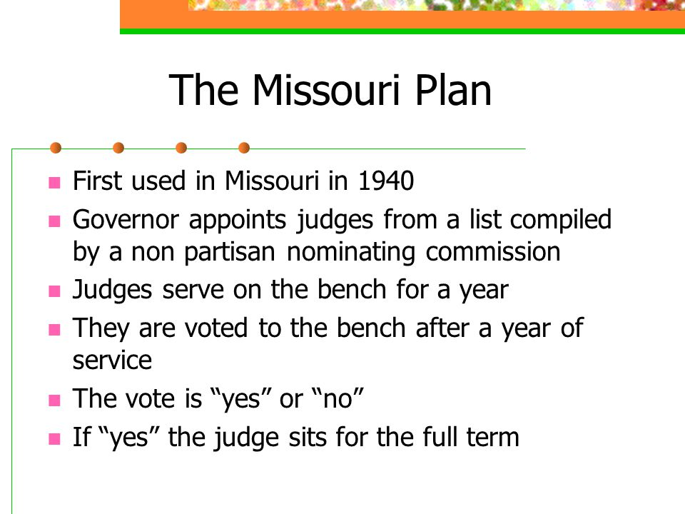 The Missouri Plan First used in Missouri in 1940 Governor appoints judges from a list compiled by a non partisan nominating commission Judges serve on the bench for a year They are voted to the bench after a year of service The vote is yes or no If yes the judge sits for the full term