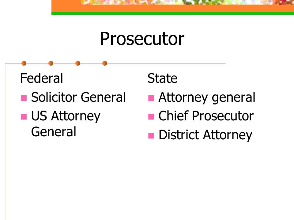 Prosecutor Federal Solicitor General US Attorney General State Attorney general Chief Prosecutor District Attorney