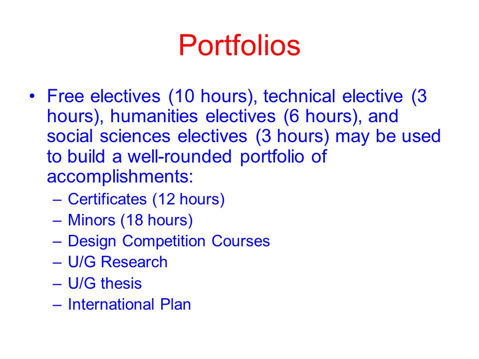 Portfolios Free electives (10 hours), technical elective (3 hours), humanities electives (6 hours), and social sciences electives (3 hours) may be used to build a well-rounded portfolio of accomplishments: –Certificates (12 hours) –Minors (18 hours) –Design Competition Courses –U/G Research –U/G thesis –International Plan