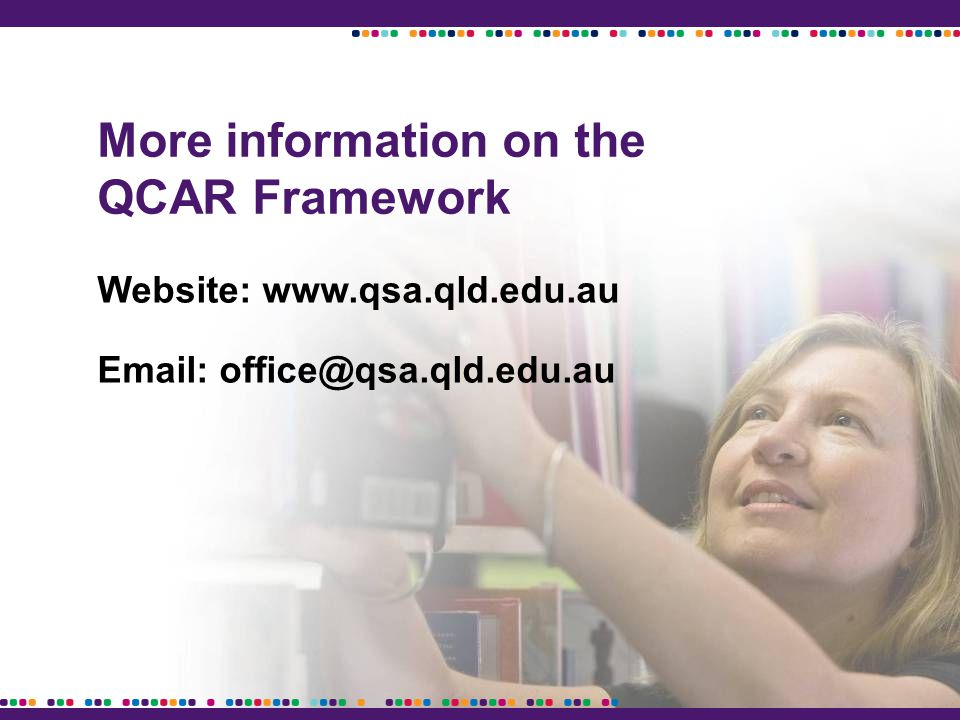 More information on the QCAR Framework Website: www.qsa.qld.edu.au Email: office@qsa.qld.edu.au