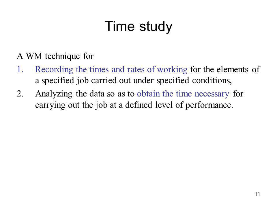 11 Time study A WM technique for 1.Recording the times and rates of working for the elements of a specified job carried out under specified conditions