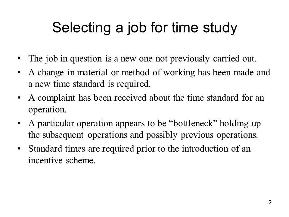 12 Selecting a job for time study The job in question is a new one not previously carried out. A change in material or method of working has been made