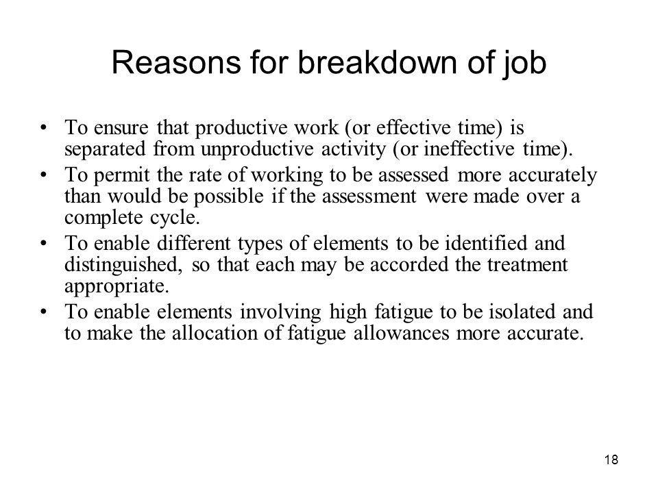 18 Reasons for breakdown of job To ensure that productive work (or effective time) is separated from unproductive activity (or ineffective time). To p