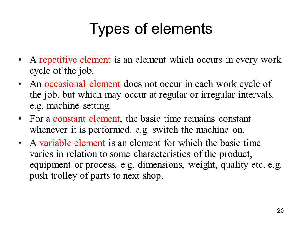 20 Types of elements A repetitive element is an element which occurs in every work cycle of the job. An occasional element does not occur in each work
