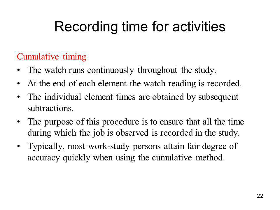 22 Recording time for activities Cumulative timing The watch runs continuously throughout the study. At the end of each element the watch reading is r