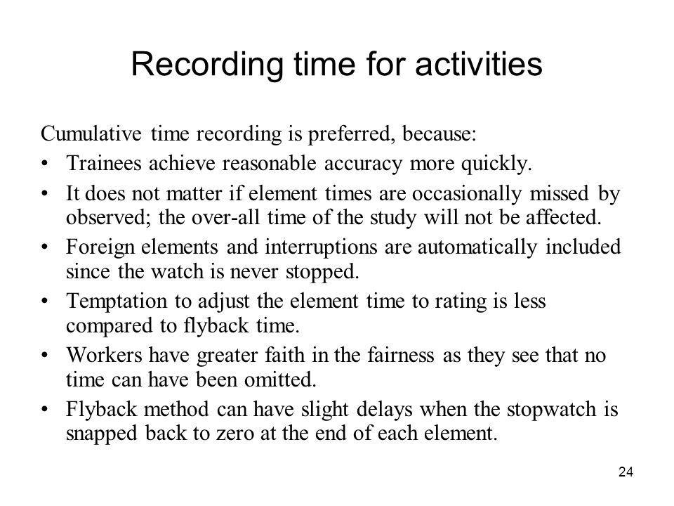 24 Recording time for activities Cumulative time recording is preferred, because: Trainees achieve reasonable accuracy more quickly. It does not matte