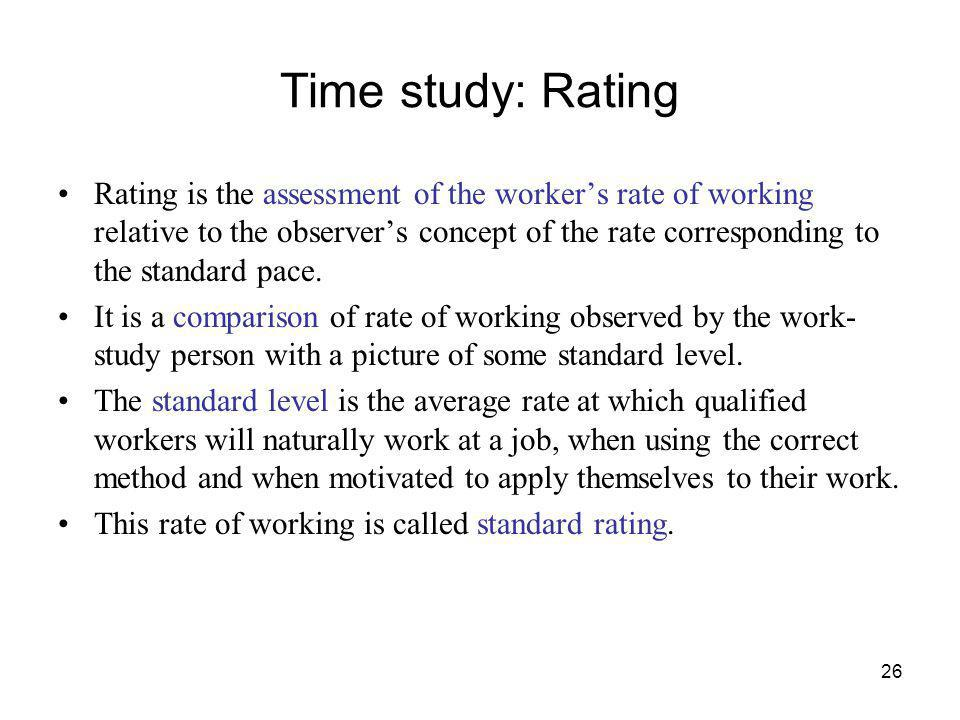26 Time study: Rating Rating is the assessment of the workers rate of working relative to the observers concept of the rate corresponding to the stand