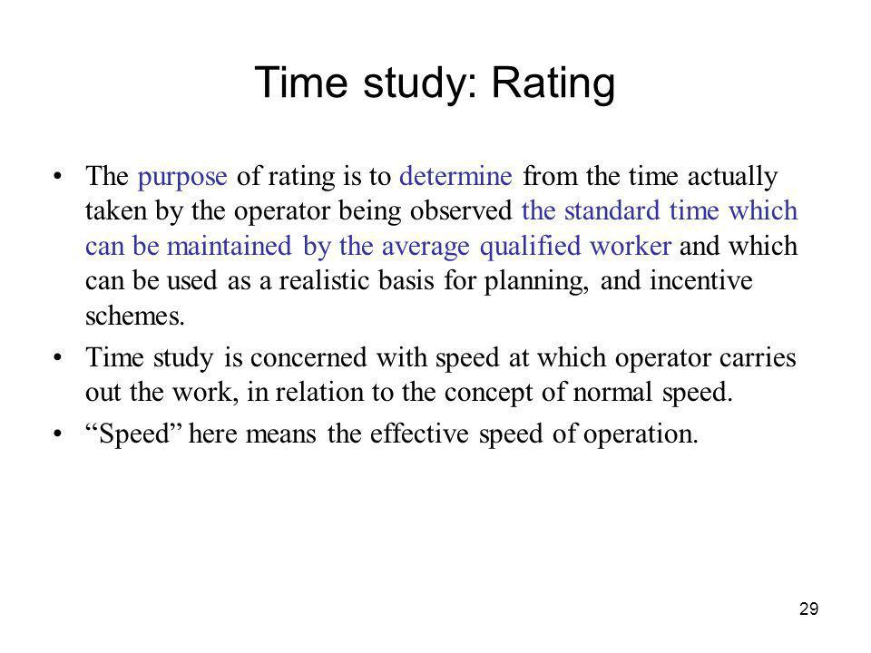 29 Time study: Rating The purpose of rating is to determine from the time actually taken by the operator being observed the standard time which can be