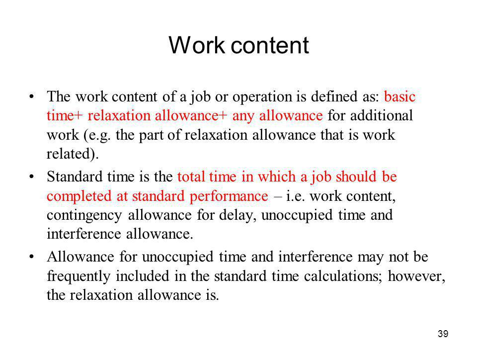 39 Work content The work content of a job or operation is defined as: basic time+ relaxation allowance+ any allowance for additional work (e.g. the pa