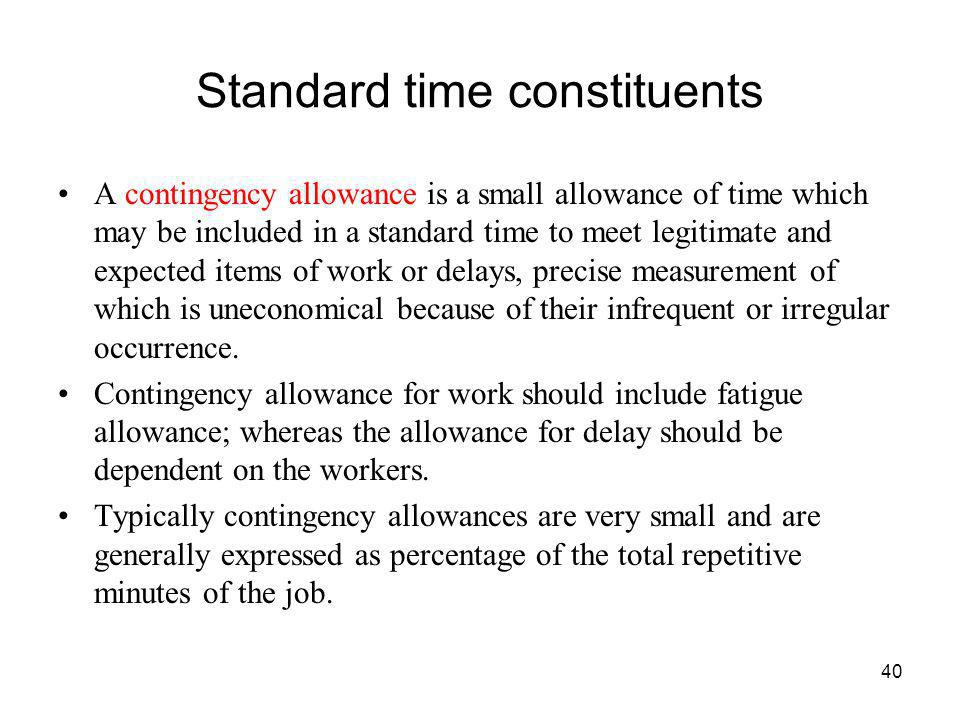 40 Standard time constituents A contingency allowance is a small allowance of time which may be included in a standard time to meet legitimate and exp