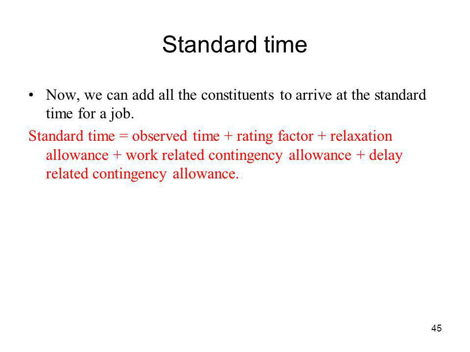 45 Standard time Now, we can add all the constituents to arrive at the standard time for a job. Standard time = observed time + rating factor + relaxa