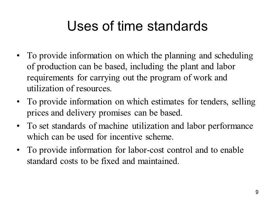 9 Uses of time standards To provide information on which the planning and scheduling of production can be based, including the plant and labor require