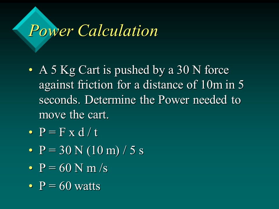 Power Calculation A 5 Kg Cart is pushed by a 30 N force against friction for a distance of 10m in 5 seconds.