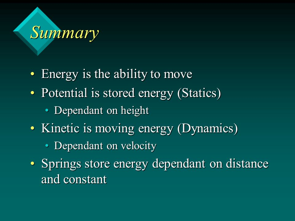Summary Energy is the ability to moveEnergy is the ability to move Potential is stored energy (Statics)Potential is stored energy (Statics) Dependant on heightDependant on height Kinetic is moving energy (Dynamics)Kinetic is moving energy (Dynamics) Dependant on velocityDependant on velocity Springs store energy dependant on distance and constantSprings store energy dependant on distance and constant