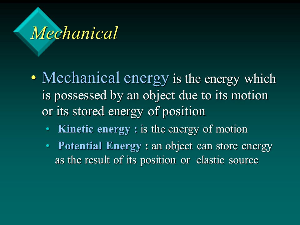 Mechanical Mechanical energy is the energy which is possessed by an object due to its motion or its stored energy of positionMechanical energy is the energy which is possessed by an object due to its motion or its stored energy of position Kinetic energy : is the energy of motion Kinetic energy : is the energy of motion Potential Energy : an object can store energy as the result of its position or elastic source Potential Energy : an object can store energy as the result of its position or elastic source