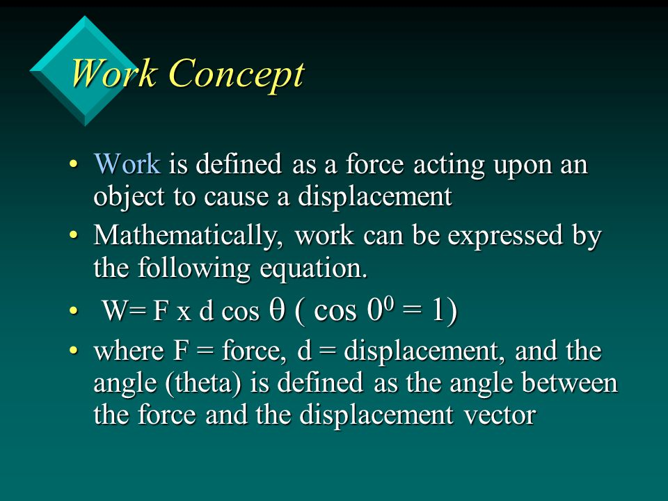 Work Concept Work is defined as a force acting upon an object to cause a displacementWork is defined as a force acting upon an object to cause a displacement Mathematically, work can be expressed by the following equation.Mathematically, work can be expressed by the following equation.