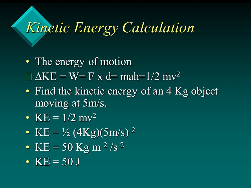 Kinetic Energy Calculation The energy of motionThe energy of motion KE = W= F x d= mah=1/2 mv 2 KE = W= F x d= mah=1/2 mv 2 Find the kinetic energy of an 4 Kg object moving at 5m/s.Find the kinetic energy of an 4 Kg object moving at 5m/s.
