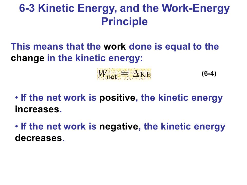 6-3 Kinetic Energy, and the Work-Energy Principle This means that the work done is equal to the change in the kinetic energy: If the net work is positive, the kinetic energy increases.