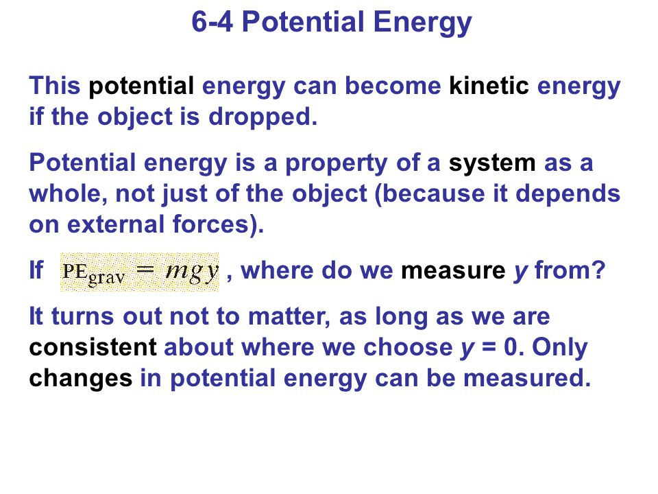 6-4 Potential Energy This potential energy can become kinetic energy if the object is dropped. Potential energy is a property of a system as a whole,