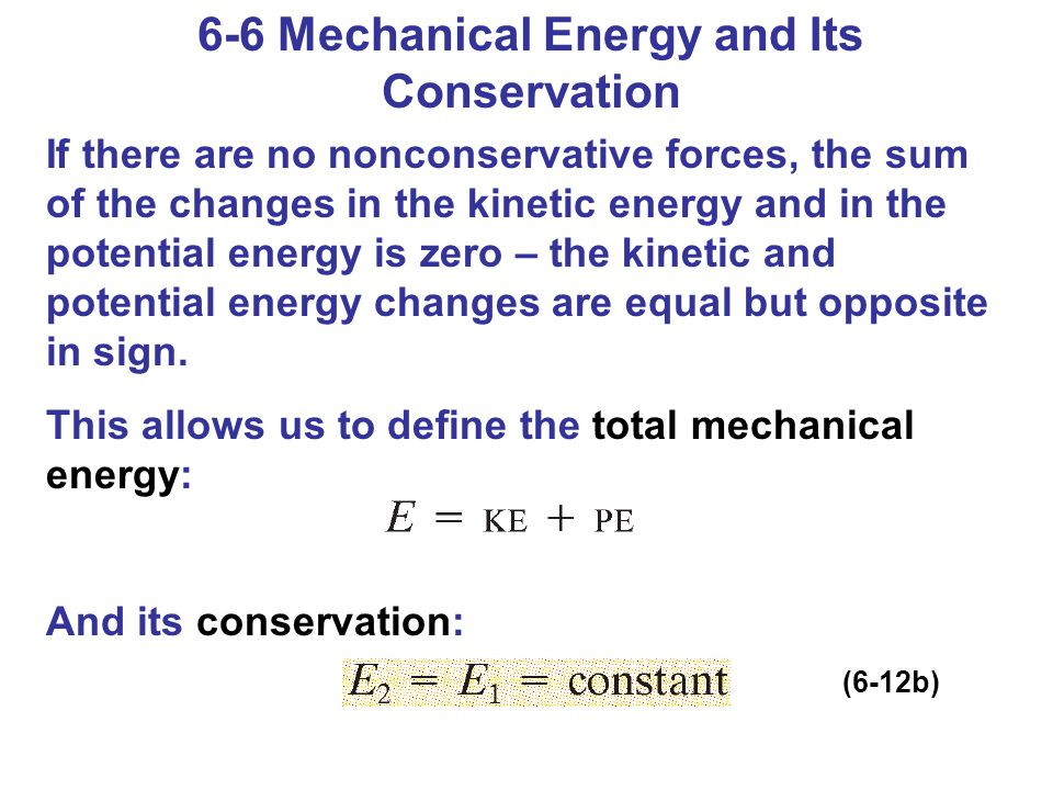 6-6 Mechanical Energy and Its Conservation If there are no nonconservative forces, the sum of the changes in the kinetic energy and in the potential e
