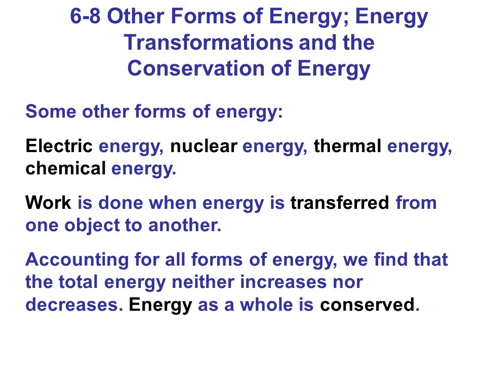 6-8 Other Forms of Energy; Energy Transformations and the Conservation of Energy Some other forms of energy: Electric energy, nuclear energy, thermal energy, chemical energy.