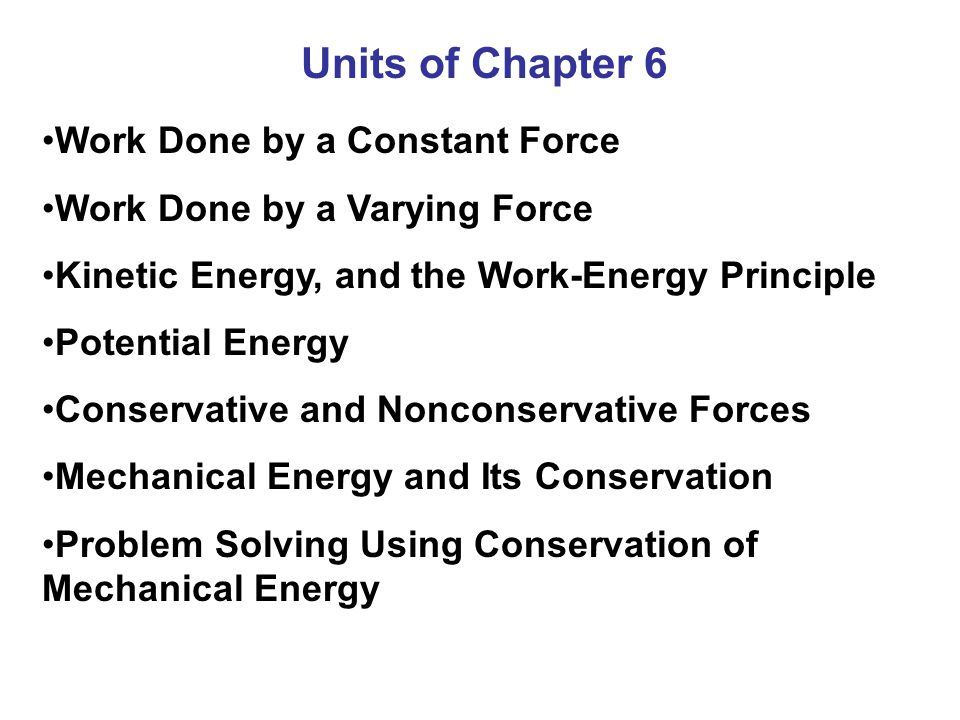 Units of Chapter 6 Work Done by a Constant Force Work Done by a Varying Force Kinetic Energy, and the Work-Energy Principle Potential Energy Conservative and Nonconservative Forces Mechanical Energy and Its Conservation Problem Solving Using Conservation of Mechanical Energy