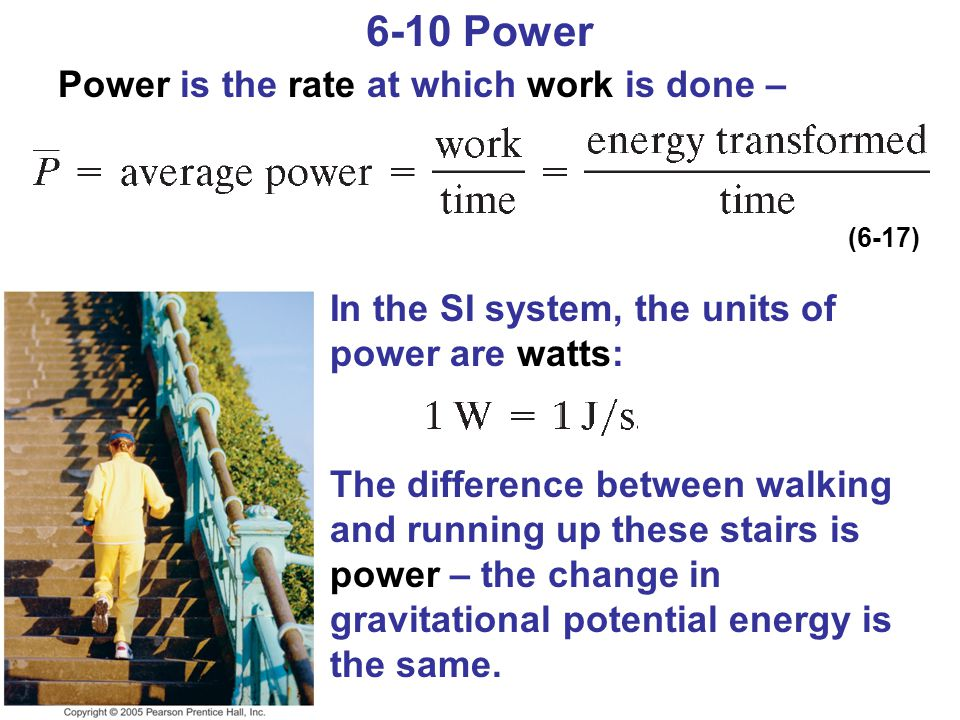 6-10 Power Power is the rate at which work is done – The difference between walking and running up these stairs is power – the change in gravitational potential energy is the same.