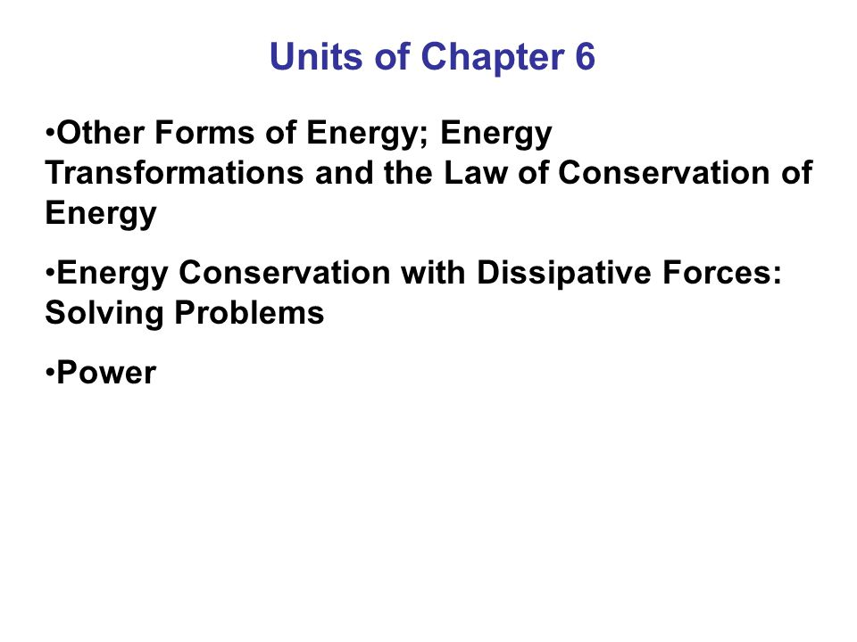 Units of Chapter 6 Other Forms of Energy; Energy Transformations and the Law of Conservation of Energy Energy Conservation with Dissipative Forces: Solving Problems Power