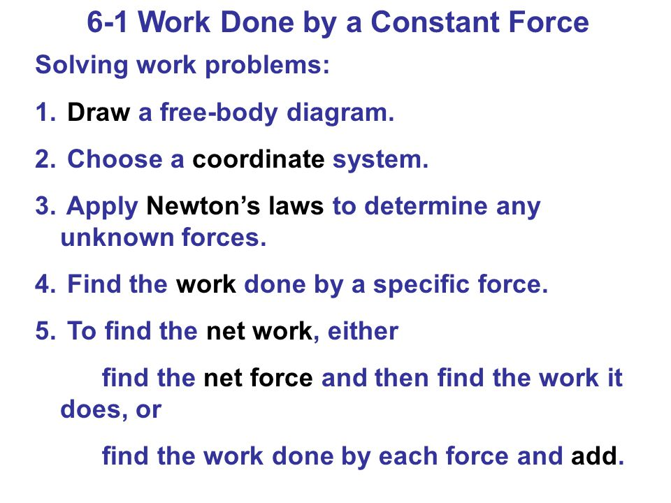 6-1 Work Done by a Constant Force Solving work problems: 1. Draw a free-body diagram. 2. Choose a coordinate system. 3. Apply Newtons laws to determin