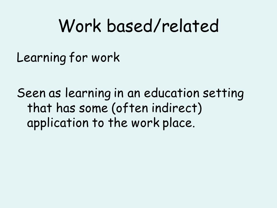 Work based/related Learning for work Seen as learning in an education setting that has some (often indirect) application to the work place.