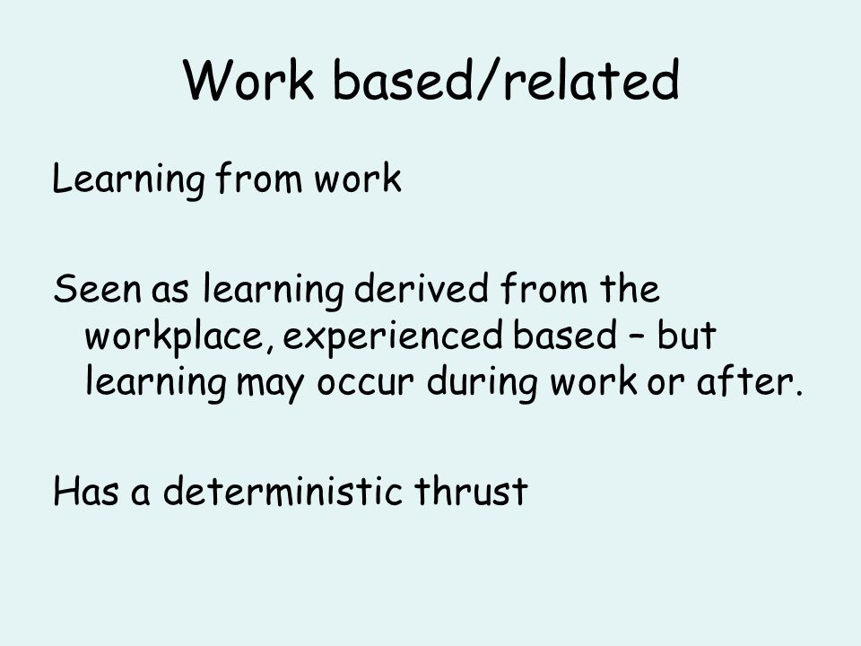 Work based/related Learning from work Seen as learning derived from the workplace, experienced based – but learning may occur during work or after. Ha