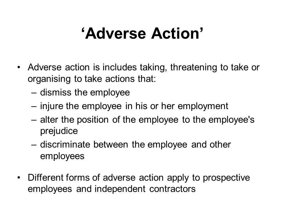 Adverse Action Adverse action is includes taking, threatening to take or organising to take actions that: –dismiss the employee –injure the employee i