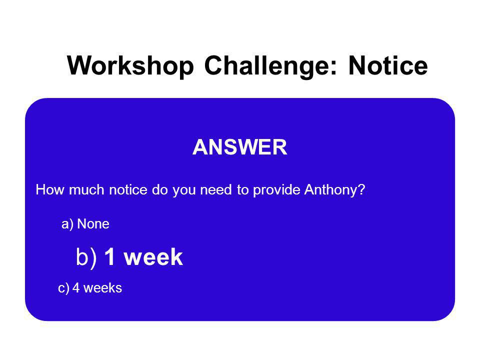 Workshop Challenge: Notice ANSWER How much notice do you need to provide Anthony? a) None b) 1 week c) 4 weeks