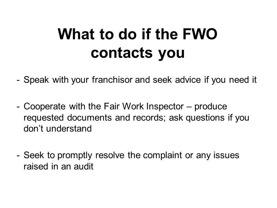 What to do if the FWO contacts you -Speak with your franchisor and seek advice if you need it -Cooperate with the Fair Work Inspector – produce reques