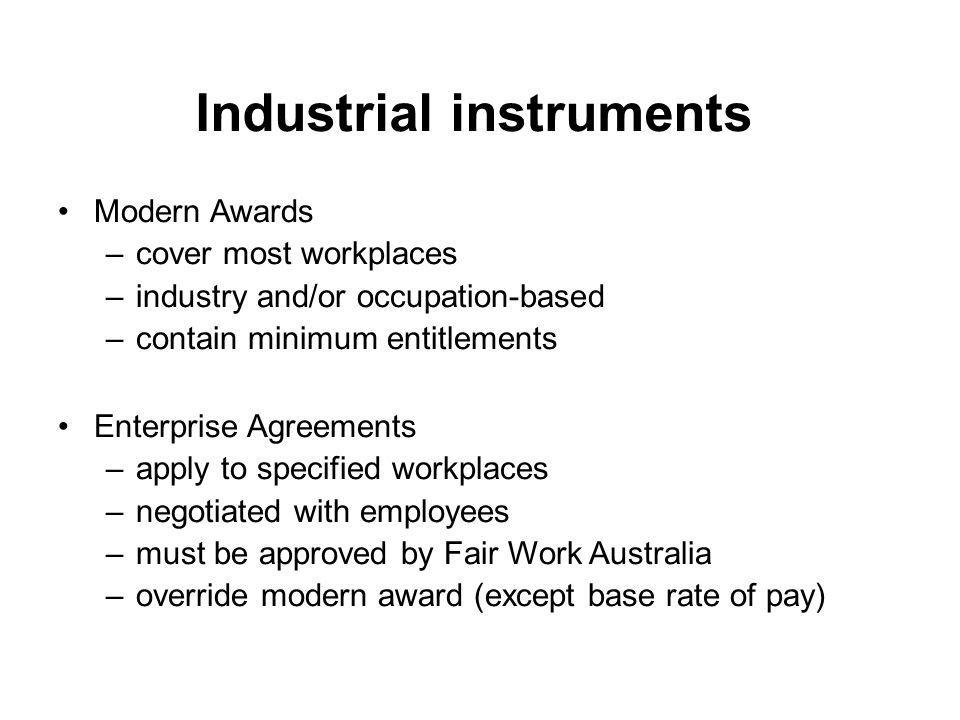 Industrial instruments Modern Awards –cover most workplaces –industry and/or occupation-based –contain minimum entitlements Enterprise Agreements –app