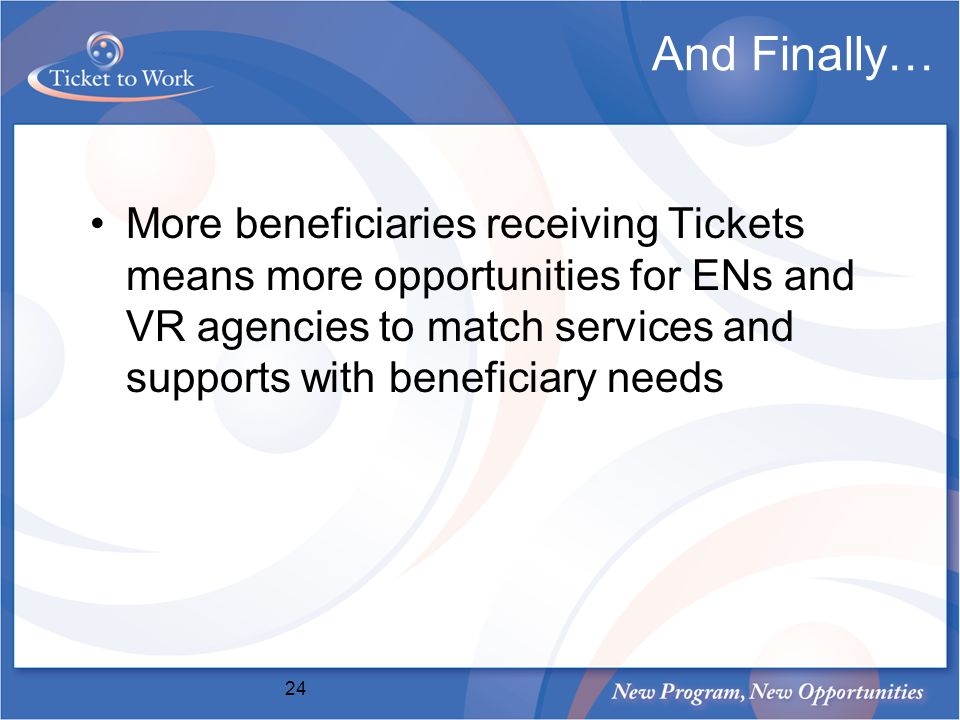 And Finally… More beneficiaries receiving Tickets means more opportunities for ENs and VR agencies to match services and supports with beneficiary needs 24