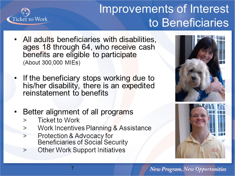 Improvements of Interest to Beneficiaries All adults beneficiaries with disabilities, ages 18 through 64, who receive cash benefits are eligible to participate (About 300,000 MIEs) If the beneficiary stops working due to his/her disability, there is an expedited reinstatement to benefits Better alignment of all programs >Ticket to Work >Work Incentives Planning & Assistance >Protection & Advocacy for Beneficiaries of Social Security >Other Work Support Initiatives 7