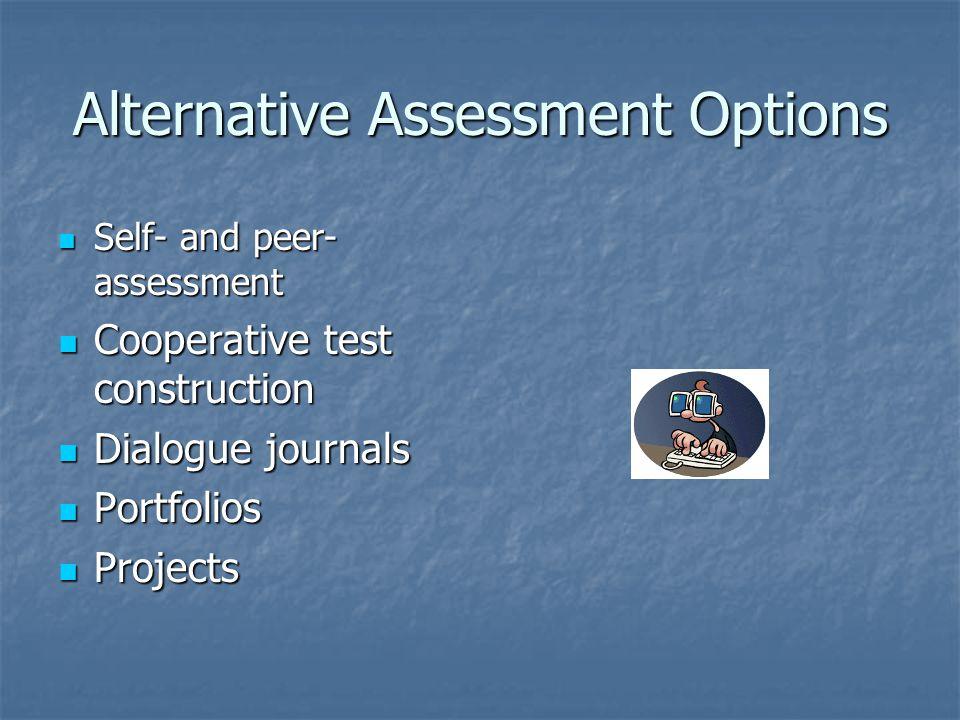 Alternative Assessment Options Self- and peer- assessment Self- and peer- assessment Cooperative test construction Cooperative test construction Dialo