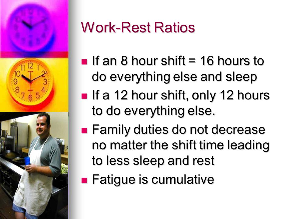 Work-Rest Ratios If an 8 hour shift = 16 hours to do everything else and sleep If an 8 hour shift = 16 hours to do everything else and sleep If a 12 h