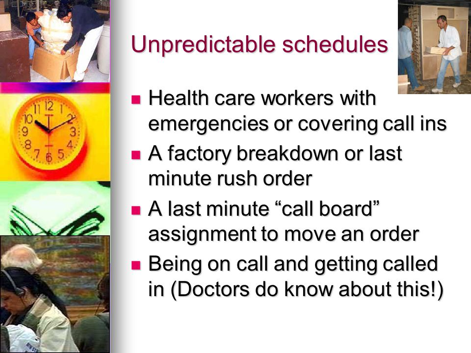 Unpredictable schedules Health care workers with emergencies or covering call ins Health care workers with emergencies or covering call ins A factory