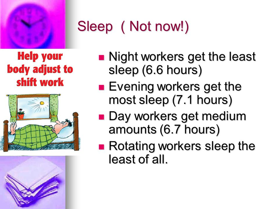 Sleep ( Not now!) Night workers get the least sleep (6.6 hours) Night workers get the least sleep (6.6 hours) Evening workers get the most sleep (7.1