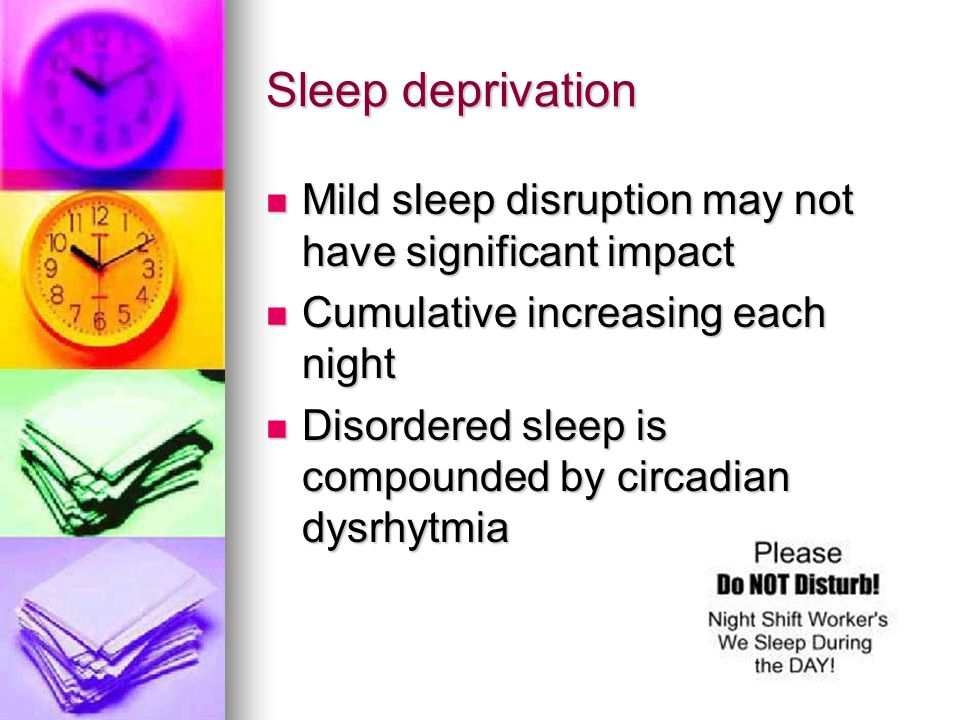 Sleep deprivation Mild sleep disruption may not have significant impact Mild sleep disruption may not have significant impact Cumulative increasing ea