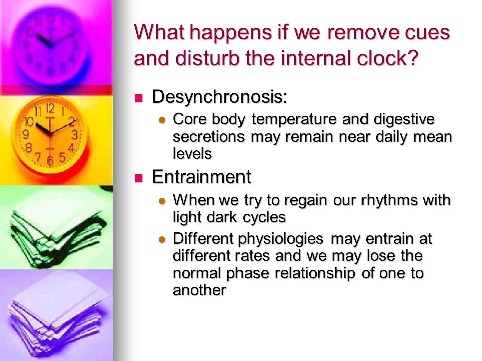 What happens if we remove cues and disturb the internal clock? Desynchronosis: Desynchronosis: Core body temperature and digestive secretions may rema