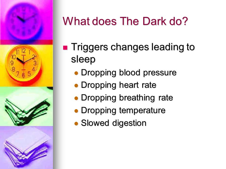 What does The Dark do? Triggers changes leading to sleep Triggers changes leading to sleep Dropping blood pressure Dropping blood pressure Dropping he